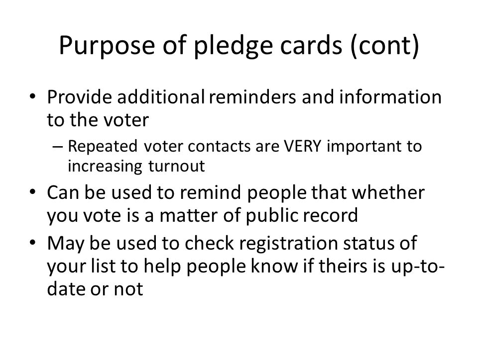 Purpose of pledge cards (cont) Provide additional reminders and information to the voter – Repeated voter contacts are VERY important to increasing turnout Can be used to remind people that whether you vote is a matter of public record May be used to check registration status of your list to help people know if theirs is up-to- date or not