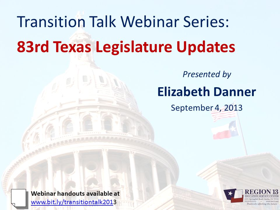 Transition Talk Webinar Series: 83rd Texas Legislature Updates Presented by Elizabeth Danner September 4, 2013 Webinar handouts available at www.bit.ly/transitiontalk201www.bit.ly/transitiontalk2013