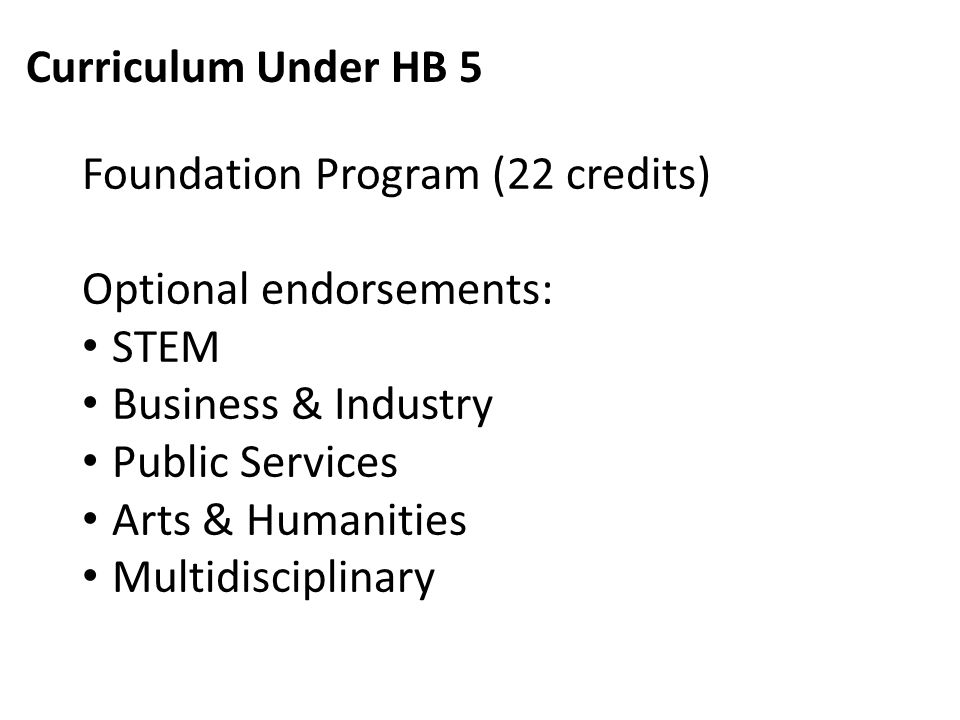 Curriculum Under HB 5 Foundation Program (22 credits) Optional endorsements: STEM Business & Industry Public Services Arts & Humanities Multidisciplinary