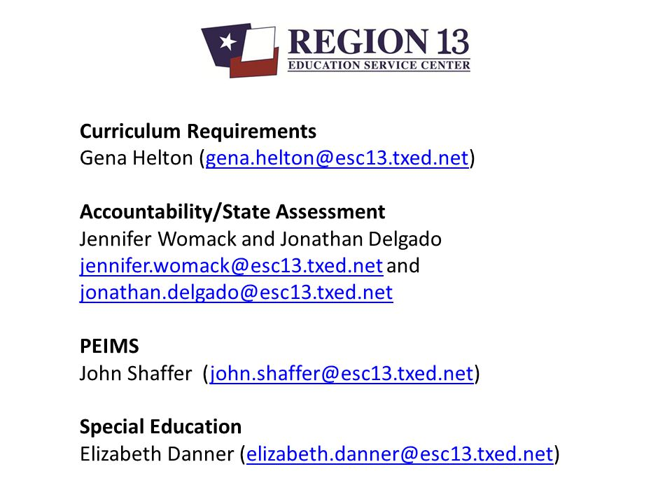 Curriculum Requirements Gena Helton (gena.helton@esc13.txed.net)gena.helton@esc13.txed.net Accountability/State Assessment Jennifer Womack and Jonathan Delgado jennifer.womack@esc13.txed.netjennifer.womack@esc13.txed.net and jonathan.delgado@esc13.txed.net jonathan.delgado@esc13.txed.net PEIMS John Shaffer (john.shaffer@esc13.txed.net)john.shaffer@esc13.txed.net Special Education Elizabeth Danner (elizabeth.danner@esc13.txed.net)elizabeth.danner@esc13.txed.net