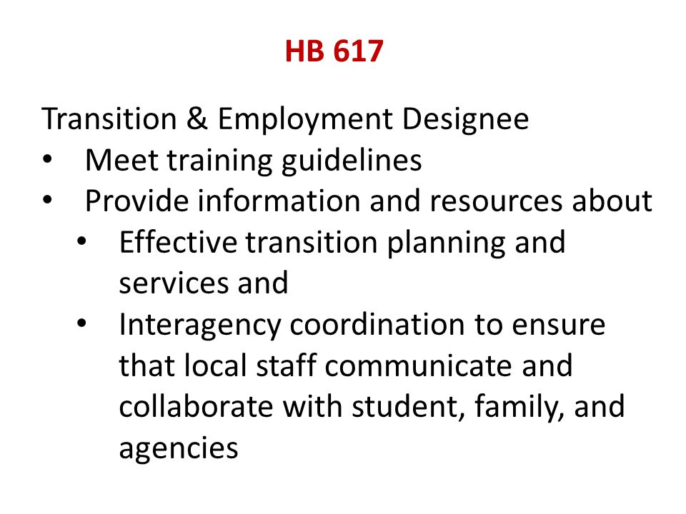 HB 617 Transition & Employment Designee Meet training guidelines Provide information and resources about Effective transition planning and services and Interagency coordination to ensure that local staff communicate and collaborate with student, family, and agencies