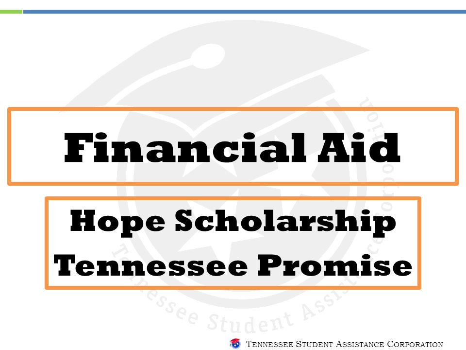 T ENNESSEE S TUDENT A SSISTANCE C ORPORATION Financial Aid Hope Scholarship Tennessee Promise