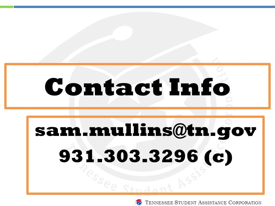 T ENNESSEE S TUDENT A SSISTANCE C ORPORATION Contact Info sam.mullins@tn.gov 931.303.3296 (c)