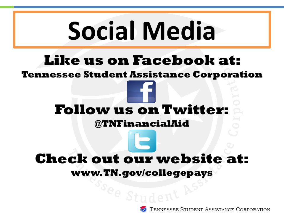 T ENNESSEE S TUDENT A SSISTANCE C ORPORATION Social Media Like us on Facebook at: Tennessee Student Assistance Corporation Follow us on Twitter: @TNFinancialAid Check out our website at: www.TN.gov/collegepays