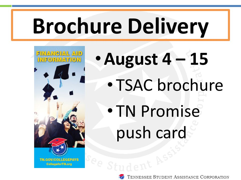 T ENNESSEE S TUDENT A SSISTANCE C ORPORATION Brochure Delivery August 4 – 15 TSAC brochure TN Promise push card