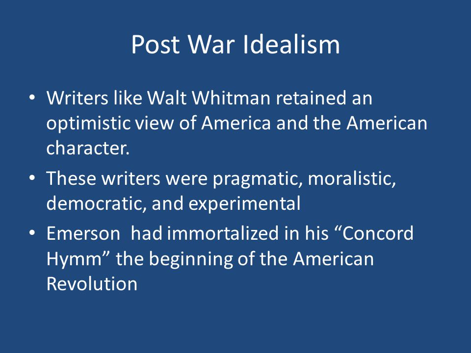 Post War Idealism Writers like Walt Whitman retained an optimistic view of America and the American character.
