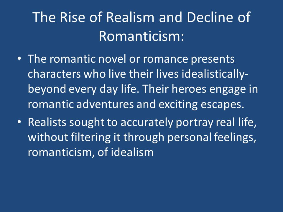 The Rise of Realism and Decline of Romanticism: The romantic novel or romance presents characters who live their lives idealistically- beyond every day life.