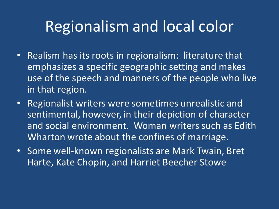Regionalism and local color Realism has its roots in regionalism: literature that emphasizes a specific geographic setting and makes use of the speech and manners of the people who live in that region.