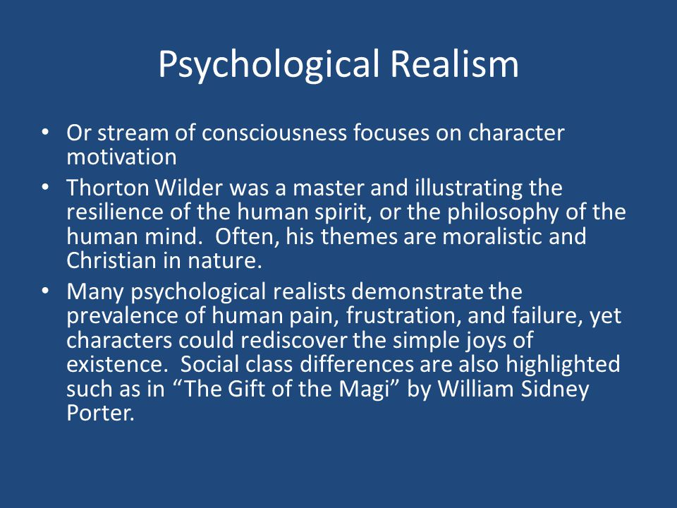 Psychological Realism Or stream of consciousness focuses on character motivation Thorton Wilder was a master and illustrating the resilience of the human spirit, or the philosophy of the human mind.