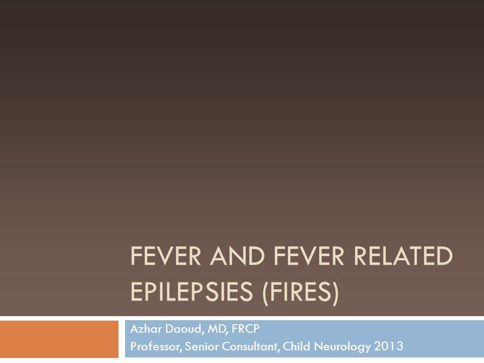 FEVER AND FEVER RELATED EPILEPSIES (FIRES) Azhar Daoud, MD, FRCP Professor, Senior Consultant, Child Neurology 2013