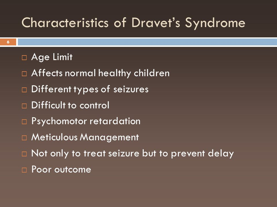 Characteristics of Dravet's Syndrome 6  Age Limit  Affects normal healthy children  Different types of seizures  Difficult to control  Psychomoto