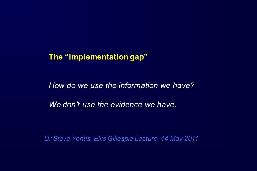 The implementation gap How do we use the information we have.