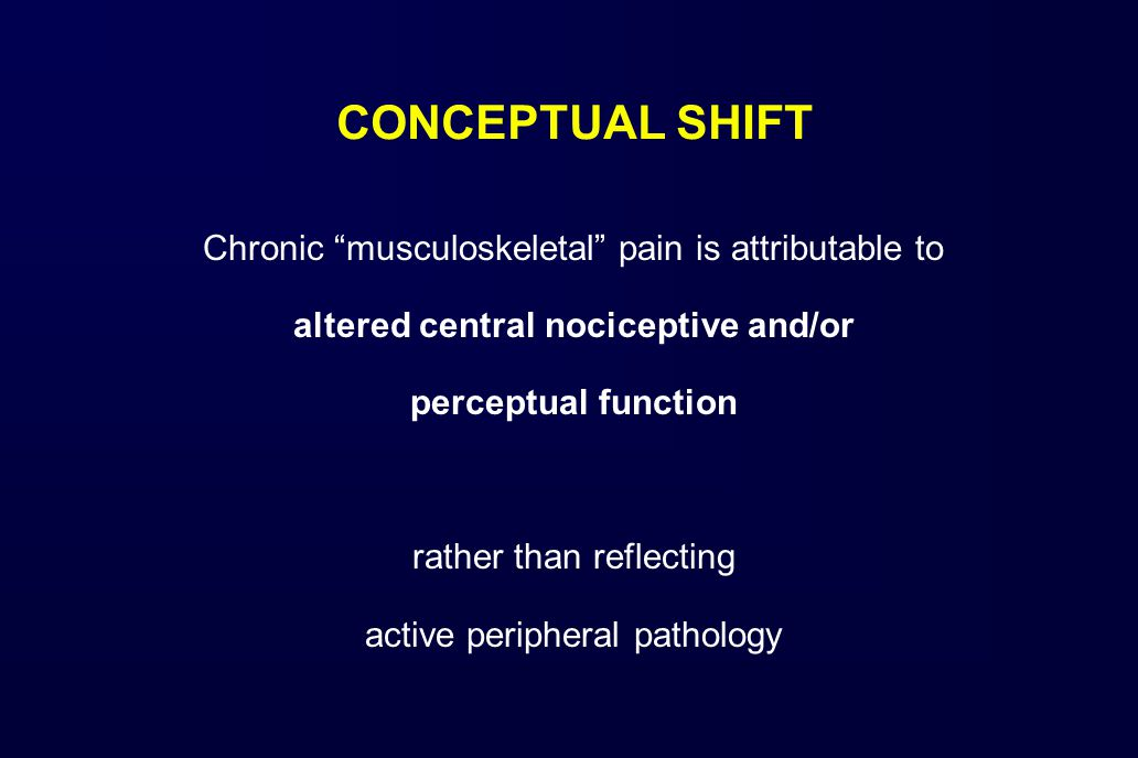 CONCEPTUAL SHIFT Chronic musculoskeletal pain is attributable to altered central nociceptive and/or perceptual function rather than reflecting active peripheral pathology