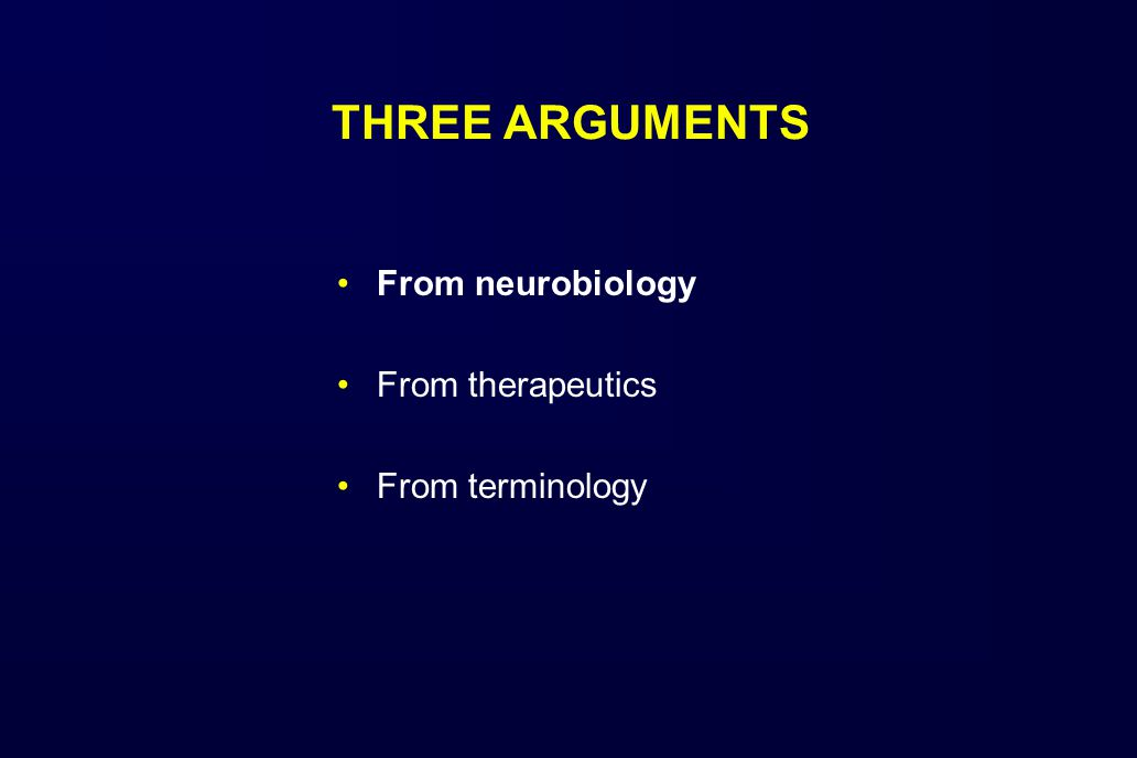 THREE ARGUMENTS From neurobiology From therapeutics From terminology