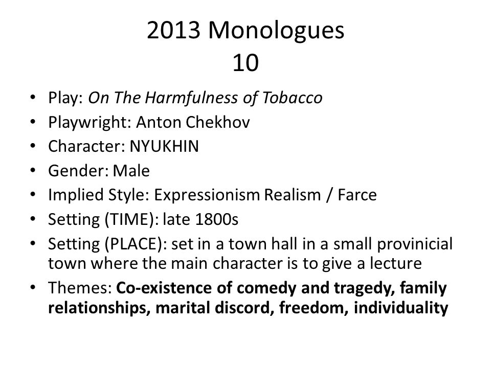 2013 Monologues 10 Play: On The Harmfulness of Tobacco Playwright: Anton Chekhov Character: NYUKHIN Gender: Male Implied Style: Expressionism Realism