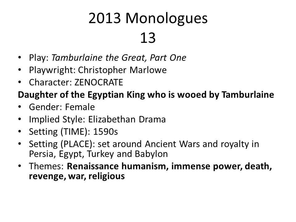 2013 Monologues 13 Play: Tamburlaine the Great, Part One Playwright: Christopher Marlowe Character: ZENOCRATE Daughter of the Egyptian King who is woo