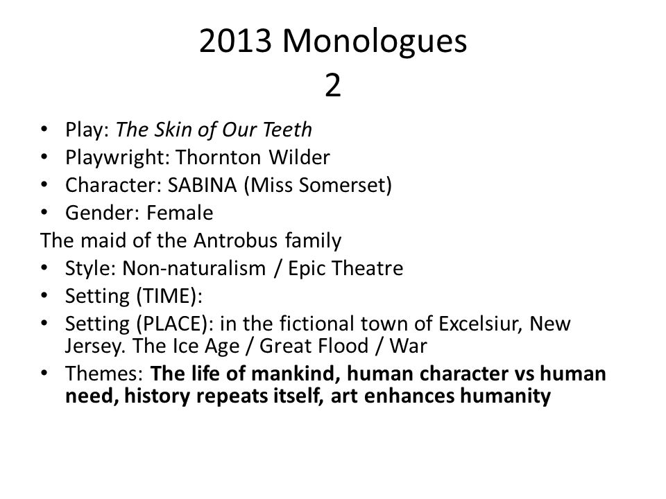 2013 Monologues 2 Play: The Skin of Our Teeth Playwright: Thornton Wilder Character: SABINA (Miss Somerset) Gender: Female The maid of the Antrobus fa