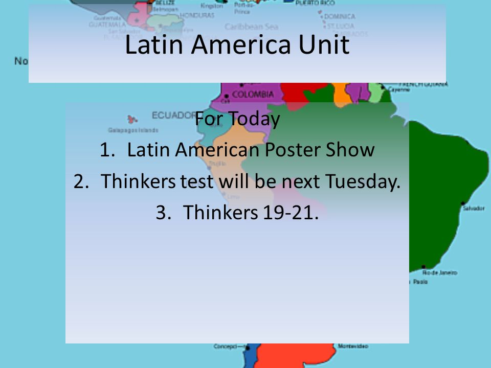 Latin America Unit For Today 1.Latin American Poster Show 2.Thinkers test will be next Tuesday.