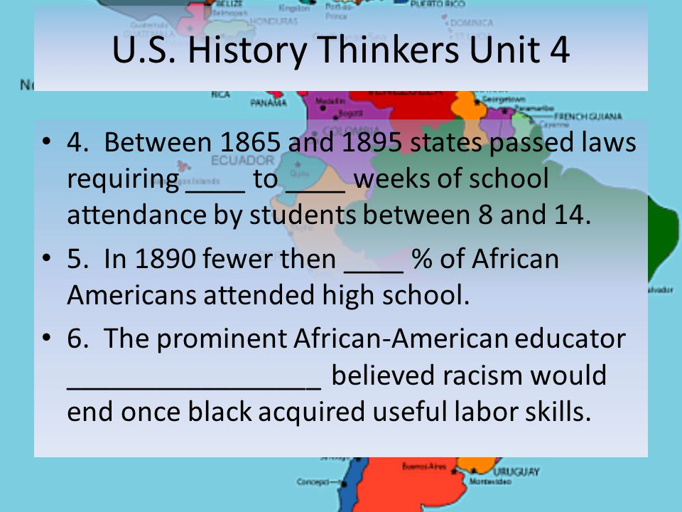 U.S. History Thinkers Unit 4 4. Between 1865 and 1895 states passed laws requiring ____ to ____ weeks of school attendance by students between 8 and 1