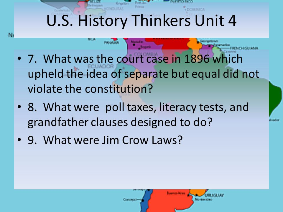 U.S. History Thinkers Unit 4 7. What was the court case in 1896 which upheld the idea of separate but equal did not violate the constitution? 8. What