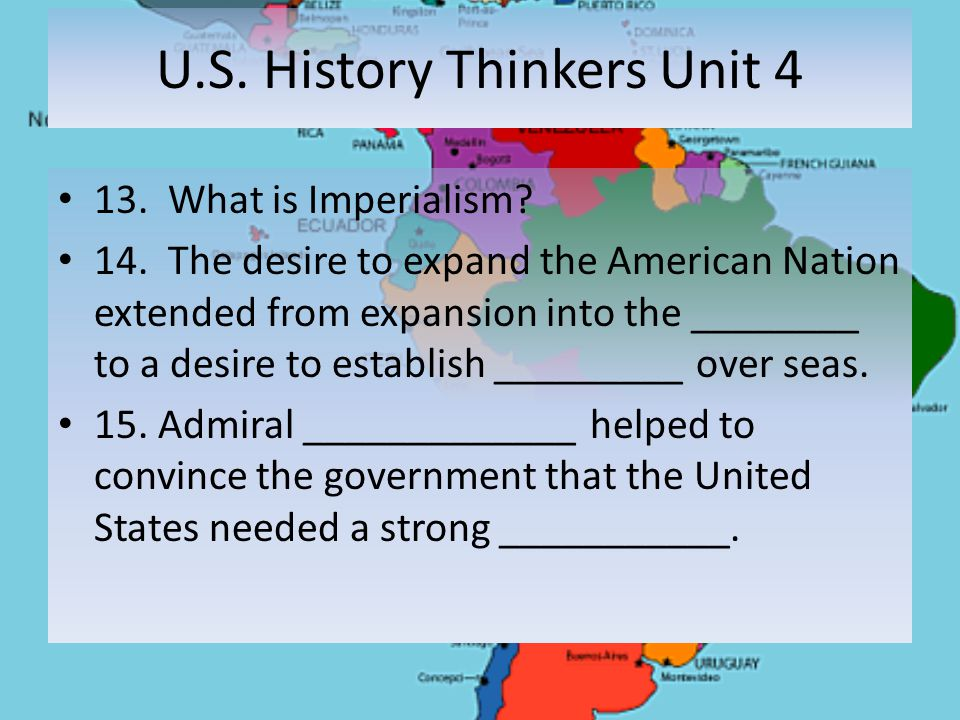 U.S. History Thinkers Unit 4 13. What is Imperialism? 14. The desire to expand the American Nation extended from expansion into the ________ to a desi