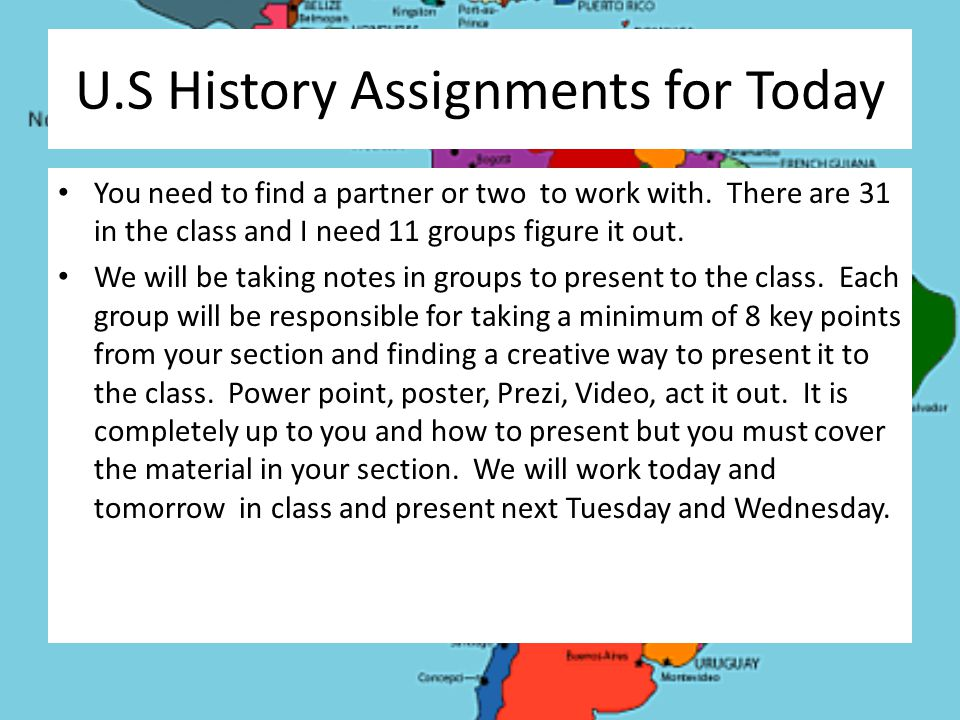 U.S History Assignments for Today You need to find a partner or two to work with. There are 31 in the class and I need 11 groups figure it out. We wil