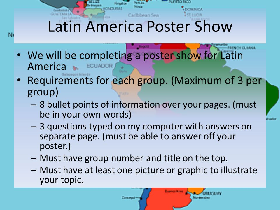 Latin America Poster Show We will be completing a poster show for Latin America Requirements for each group.