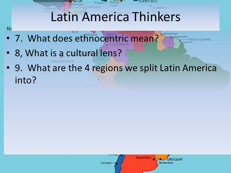 Latin America Thinkers 7. What does ethnocentric mean.