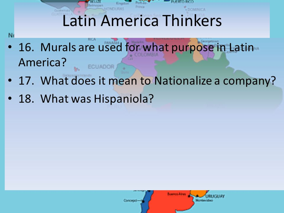 Latin America Thinkers 16. Murals are used for what purpose in Latin America? 17. What does it mean to Nationalize a company? 18. What was Hispaniola?