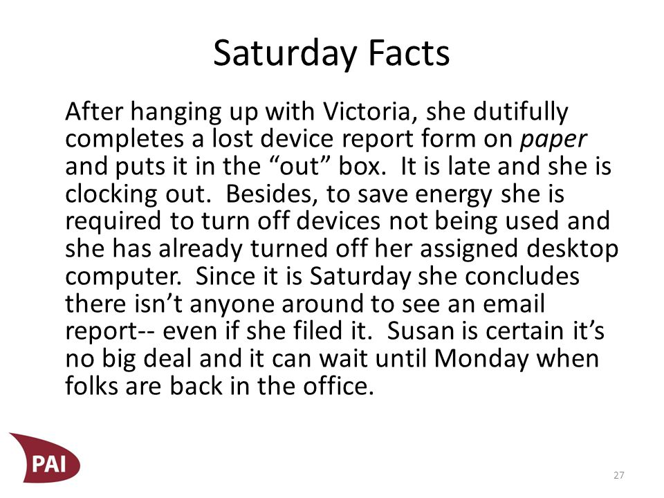 Saturday Facts After hanging up with Victoria, she dutifully completes a lost device report form on paper and puts it in the out box.