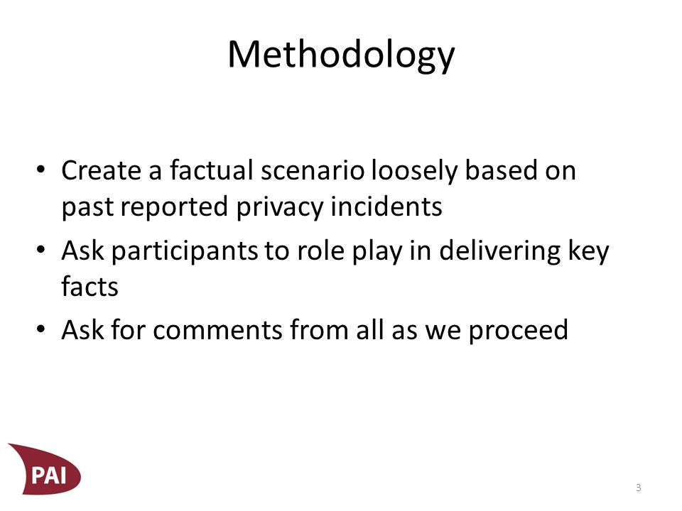 Methodology Create a factual scenario loosely based on past reported privacy incidents Ask participants to role play in delivering key facts Ask for comments from all as we proceed 3