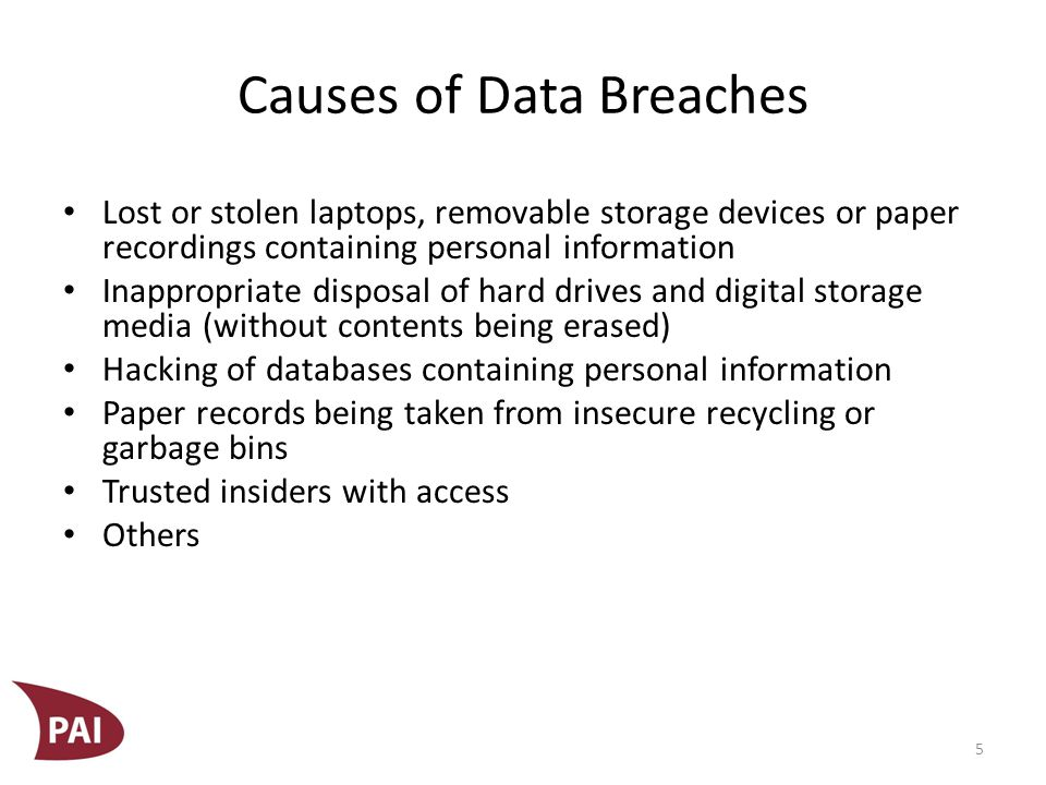 Causes of Data Breaches Lost or stolen laptops, removable storage devices or paper recordings containing personal information Inappropriate disposal of hard drives and digital storage media (without contents being erased) Hacking of databases containing personal information Paper records being taken from insecure recycling or garbage bins Trusted insiders with access Others 5