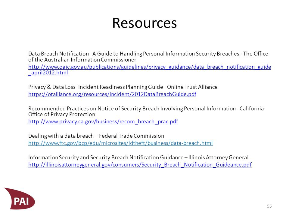 Resources Data Breach Notification - A Guide to Handling Personal Information Security Breaches - The Office of the Australian Information Commissioner http://www.oaic.gov.au/publications/guidelines/privacy_guidance/data_breach_notification_guide _april2012.html Privacy & Data Loss Incident Readiness Planning Guide –Online Trust Alliance https://otalliance.org/resources/incident/2012DataBreachGuide.pdf Recommended Practices on Notice of Security Breach Involving Personal Information - California Office of Privacy Protection http://www.privacy.ca.gov/business/recom_breach_prac.pdf Dealing with a data breach – Federal Trade Commission http://www.ftc.gov/bcp/edu/microsites/idtheft/business/data-breach.html Information Security and Security Breach Notification Guidance – Illinois Attorney General http://illinoisattorneygeneral.gov/consumers/Security_Breach_Notification_Guideance.pdf 56