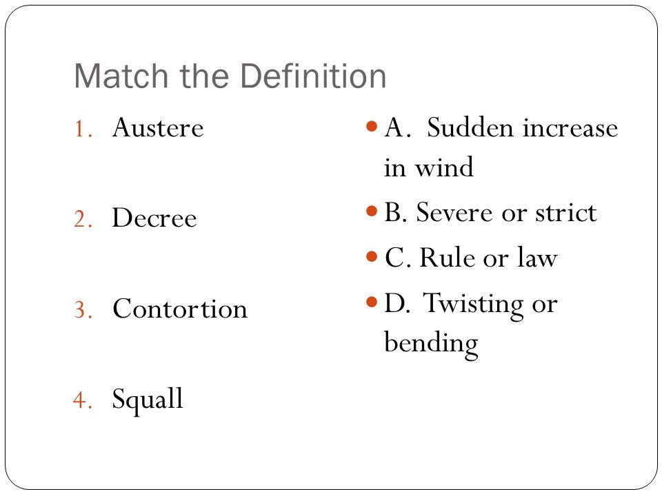 Match the Definition 1. Austere 2. Decree 3. Contortion 4. Squall A. Sudden increase in wind B. Severe or strict C. Rule or law D. Twisting or bending