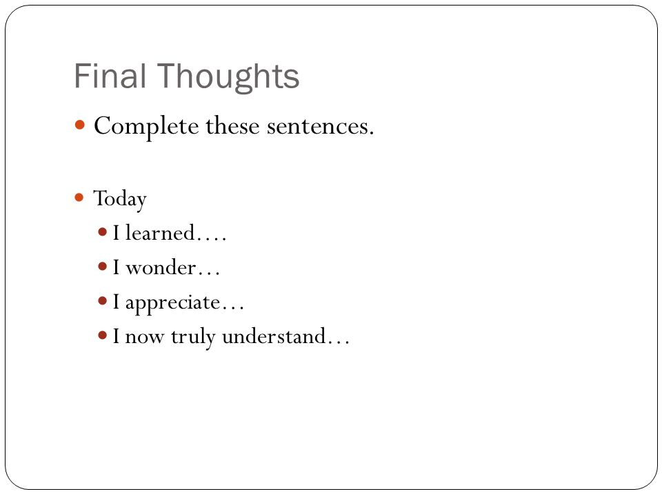 Final Thoughts Complete these sentences. Today I learned…. I wonder… I appreciate… I now truly understand…