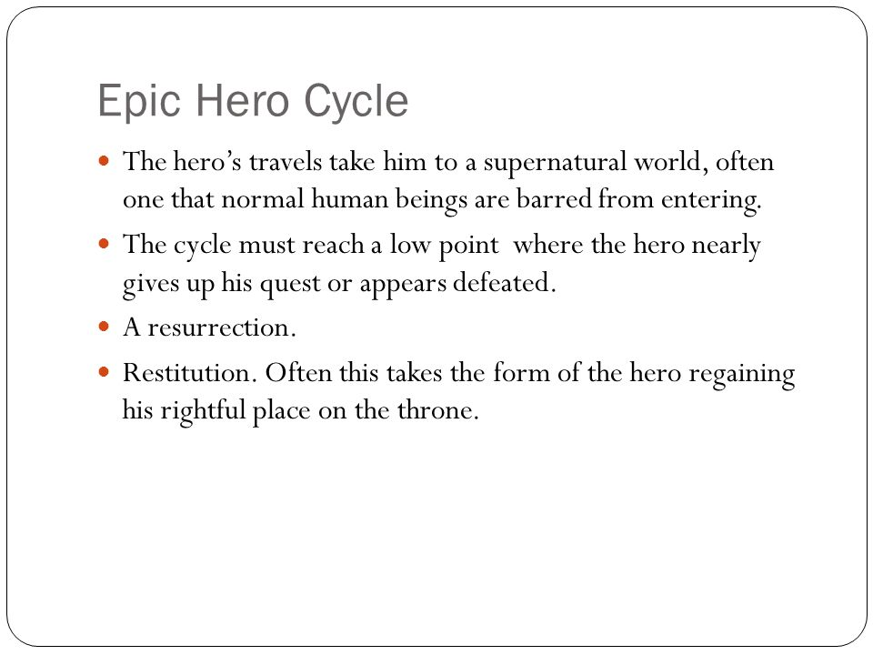 Epic Hero Cycle The hero's travels take him to a supernatural world, often one that normal human beings are barred from entering. The cycle must reach