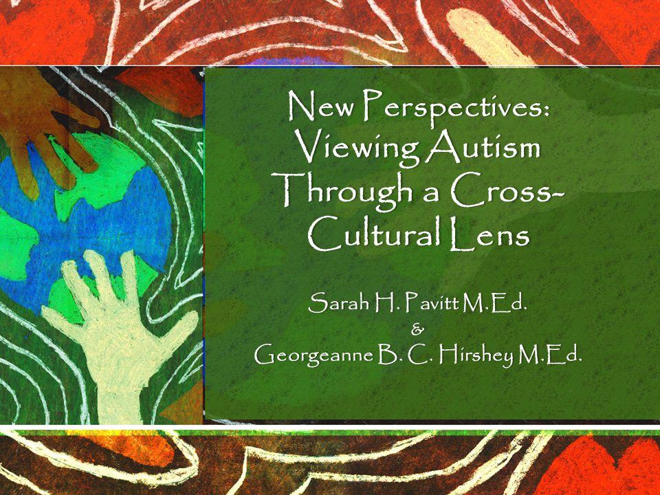 New Perspectives: Viewing Autism Through a Cross- Cultural Lens Sarah H. Pavitt M.Ed.Sarah H. Pavitt M.Ed.& Georgeanne B. C. Hirshey M.Ed.Georgeanne B