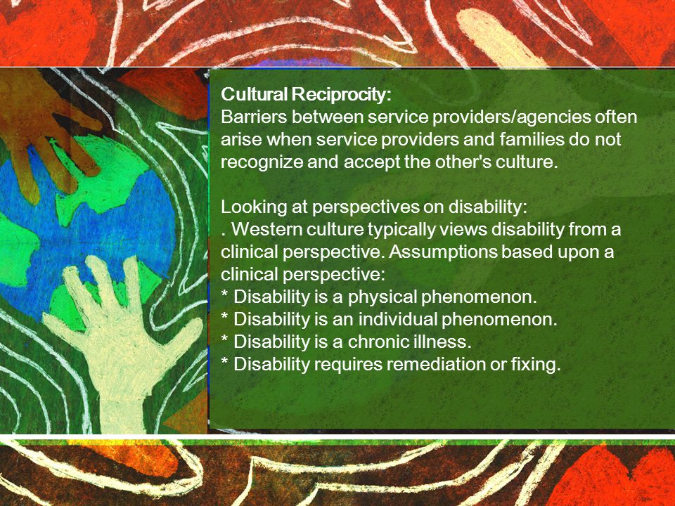 Cultural Reciprocity: Barriers between service providers/agencies often arise when service providers and families do not recognize and accept the other s culture.