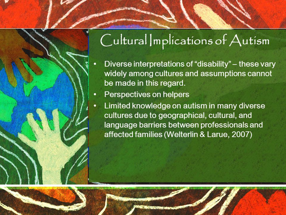 Cultural Implications of Autism Diverse interpretations of disability – these vary widely among cultures and assumptions cannot be made in this regard.