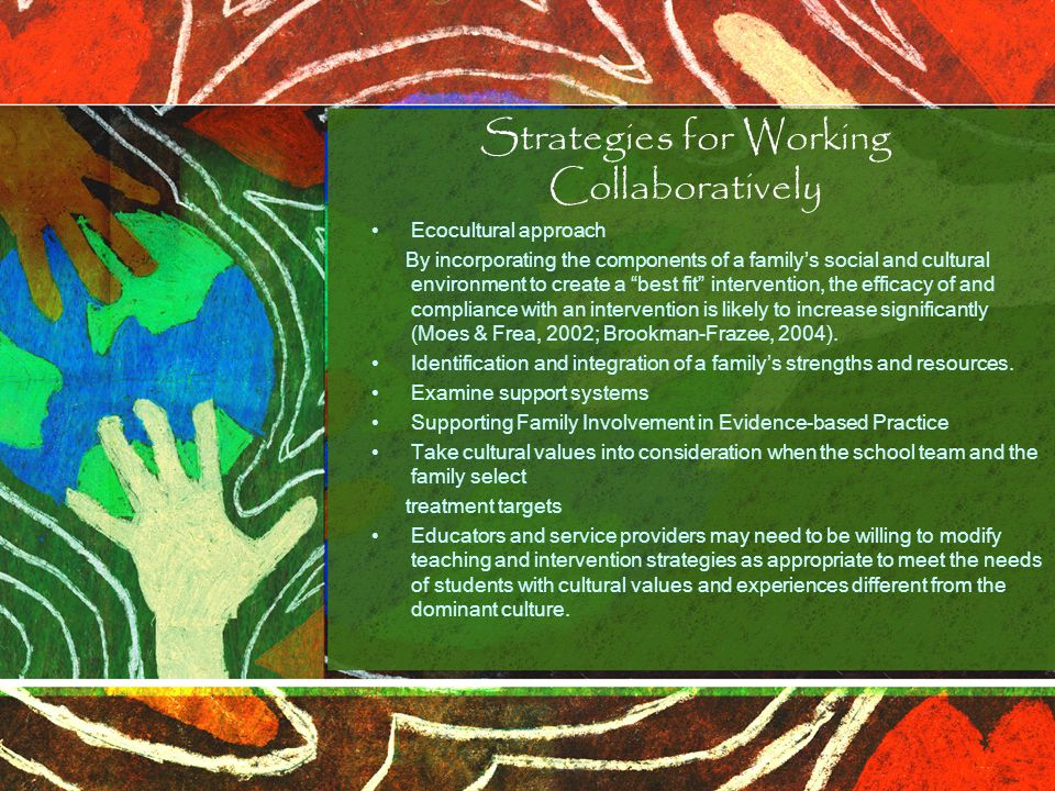 Strategies for Working Collaboratively Ecocultural approach By incorporating the components of a family's social and cultural environment to create a best fit intervention, the efficacy of and compliance with an intervention is likely to increase significantly (Moes & Frea, 2002; Brookman-Frazee, 2004).