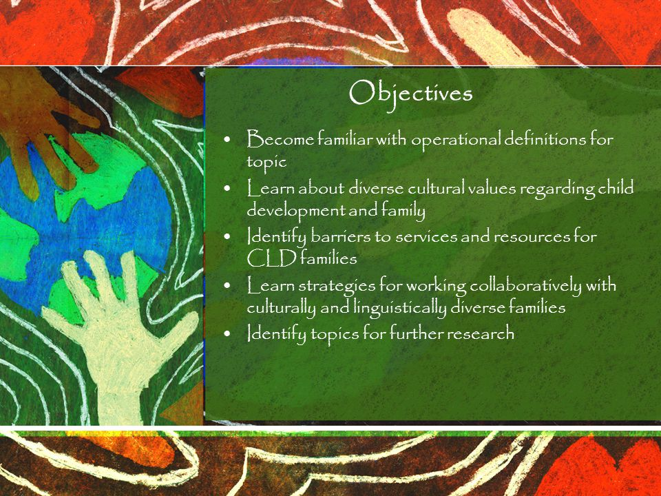 Objectives Become familiar with operational definitions for topic Learn about diverse cultural values regarding child development and family Identify