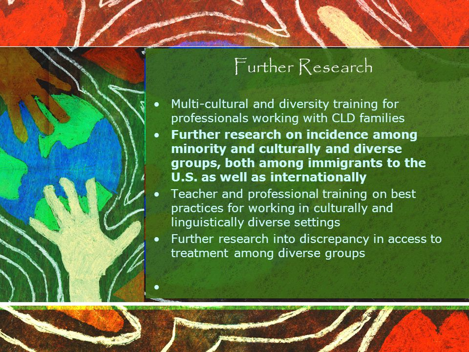 Multi-cultural and diversity training for professionals working with CLD families Further research on incidence among minority and culturally and diverse groups, both among immigrants to the U.S.