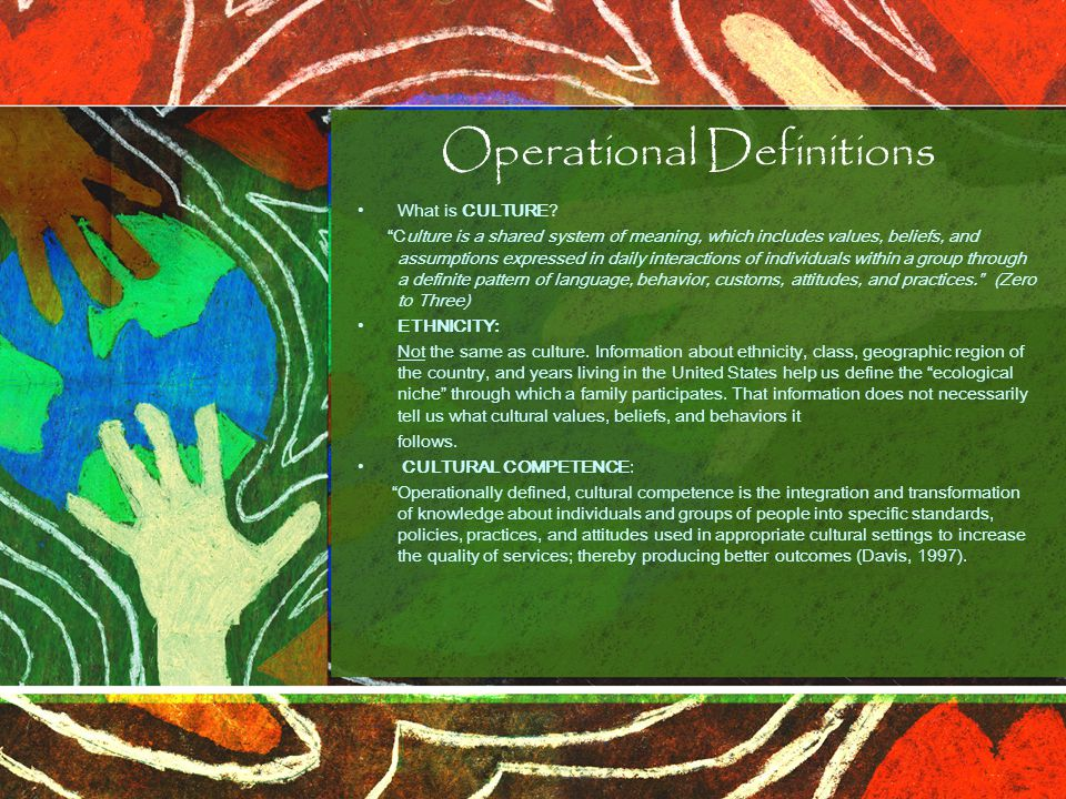 """Operational Definitions What is CULTURE? """"Culture is a shared system of meaning, which includes values, beliefs, and assumptions expressed in daily in"""