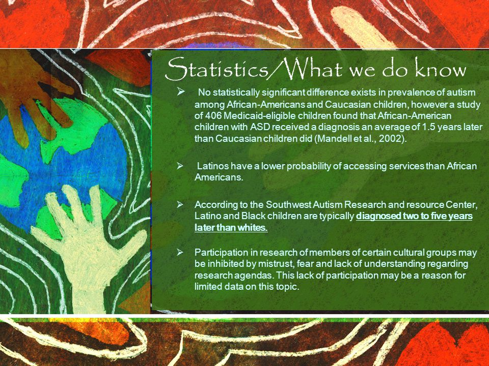 Statistics/What we do know  No statistically significant difference exists in prevalence of autism among African-Americans and Caucasian children, ho