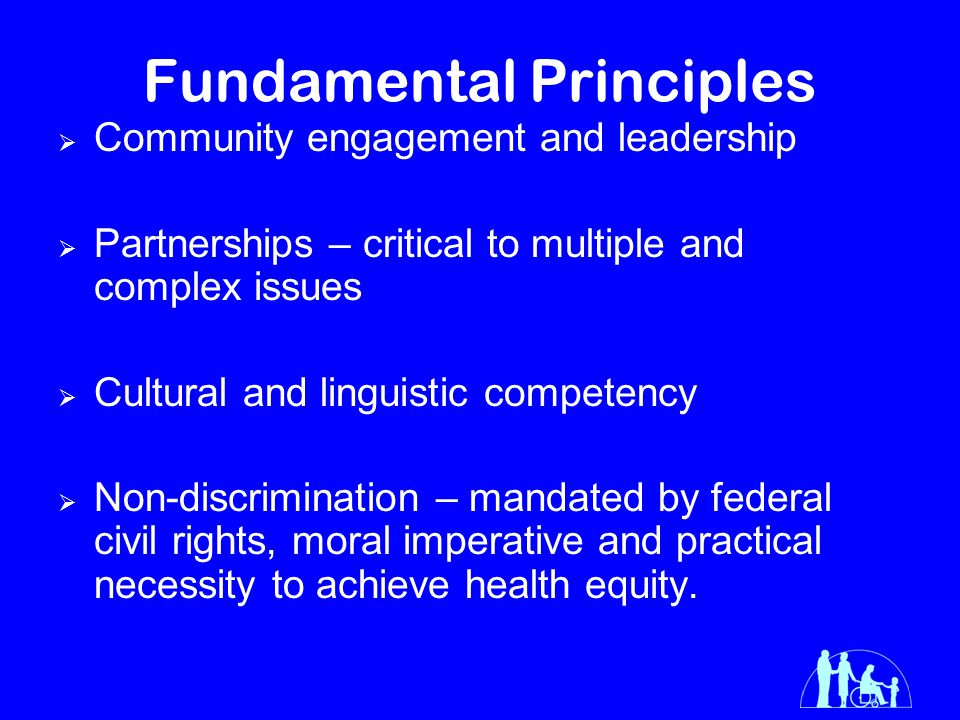 Fundamental Principles  Community engagement and leadership  Partnerships – critical to multiple and complex issues  Cultural and linguistic competency  Non-discrimination – mandated by federal civil rights, moral imperative and practical necessity to achieve health equity.