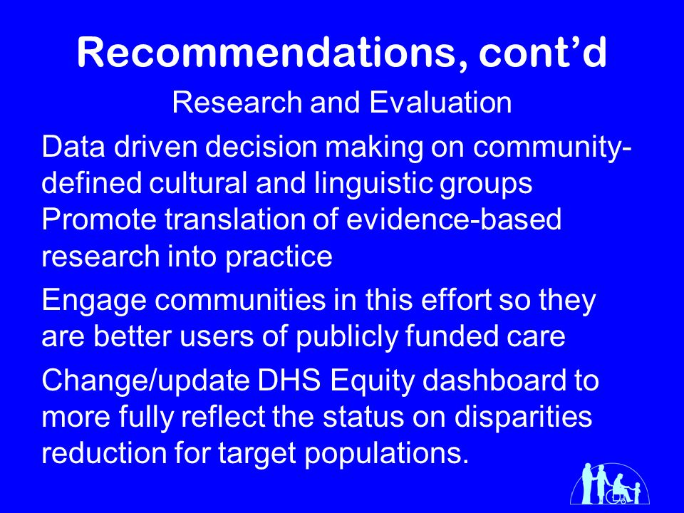 Recommendations, cont'd Research and Evaluation Data driven decision making on community- defined cultural and linguistic groups Promote translation of evidence-based research into practice Engage communities in this effort so they are better users of publicly funded care Change/update DHS Equity dashboard to more fully reflect the status on disparities reduction for target populations.