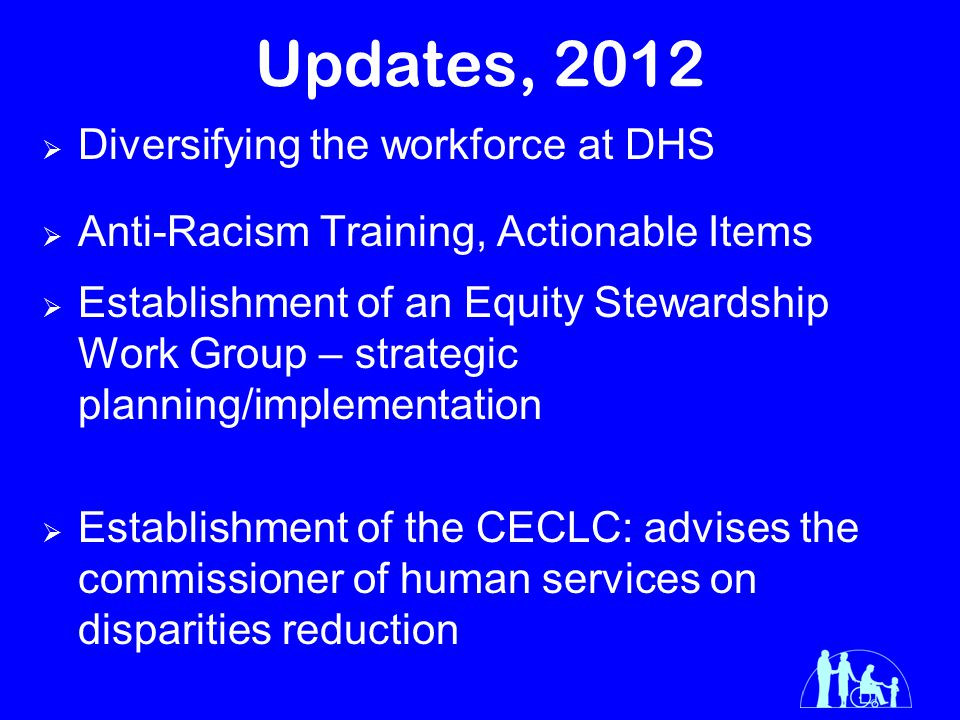 Updates, 2012  Diversifying the workforce at DHS  Anti-Racism Training, Actionable Items  Establishment of an Equity Stewardship Work Group – strategic planning/implementation  Establishment of the CECLC: advises the commissioner of human services on disparities reduction