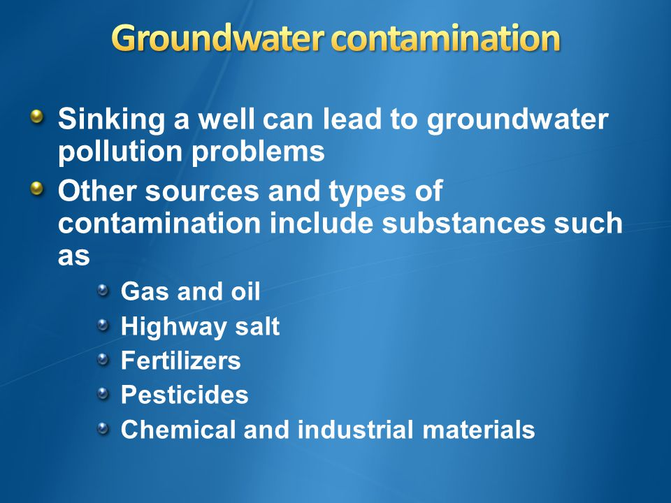 Sinking a well can lead to groundwater pollution problems Other sources and types of contamination include substances such as Gas and oil Highway salt Fertilizers Pesticides Chemical and industrial materials