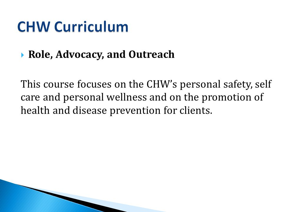  Role, Advocacy, and Outreach This course focuses on the CHW's personal safety, self care and personal wellness and on the promotion of health and disease prevention for clients.