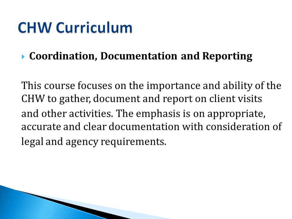  Coordination, Documentation and Reporting This course focuses on the importance and ability of the CHW to gather, document and report on client visits and other activities.